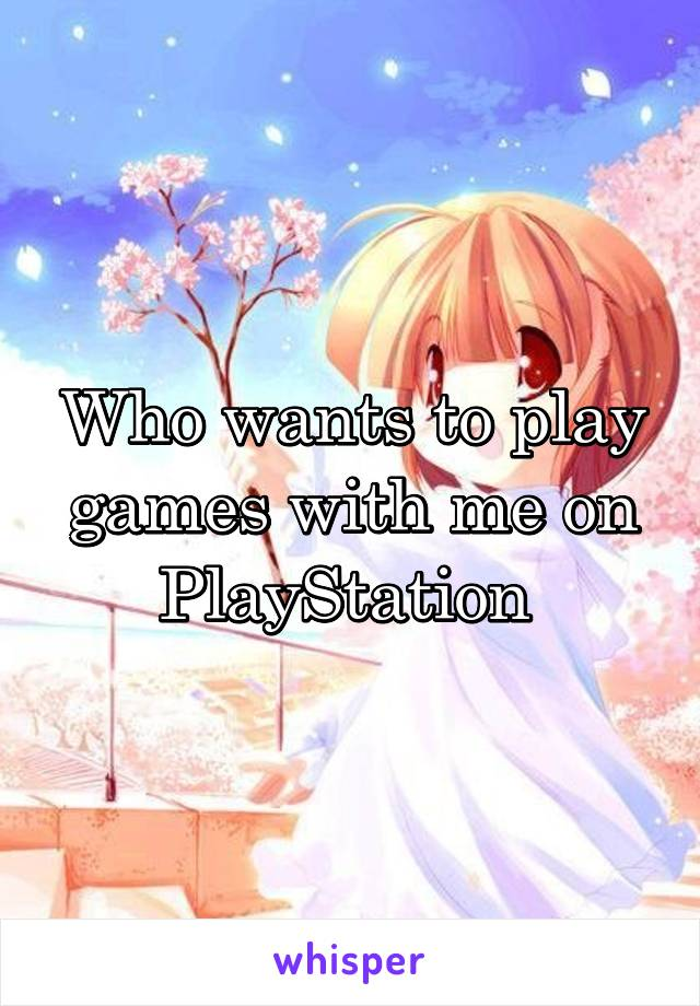 Who wants to play games with me on PlayStation