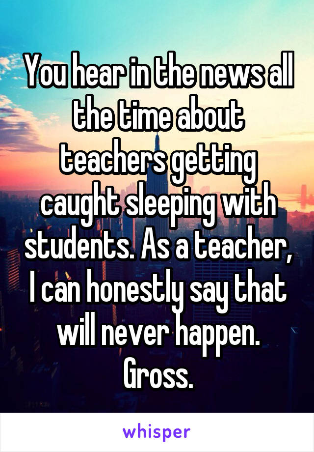 You hear in the news all the time about teachers getting caught sleeping with students. As a teacher, I can honestly say that will never happen. Gross.