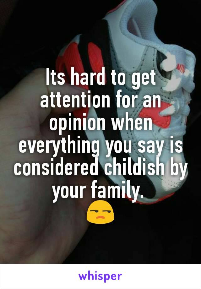 Its hard to get attention for an opinion when everything you say is considered childish by your family.  😒