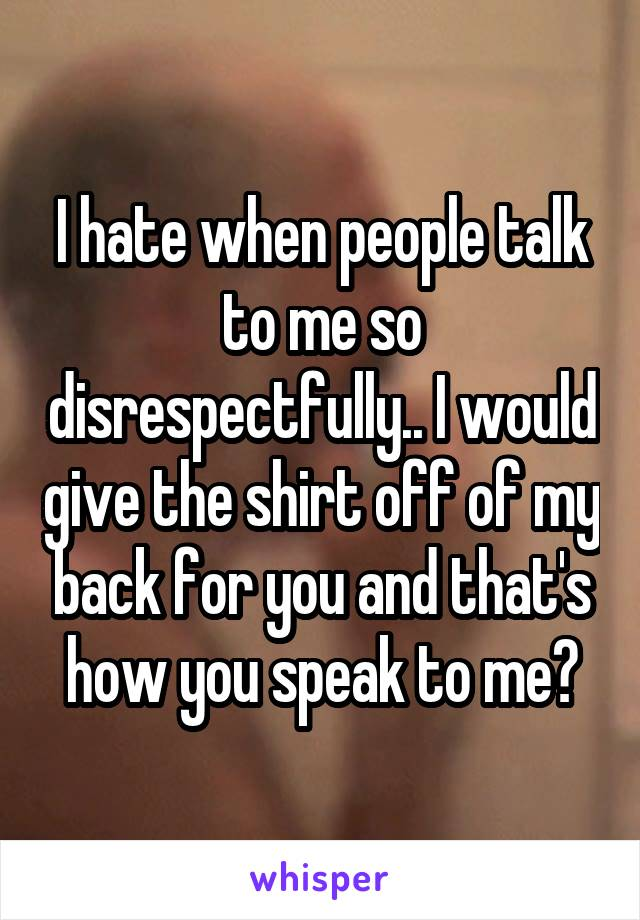 I hate when people talk to me so disrespectfully.. I would give the shirt off of my back for you and that's how you speak to me?
