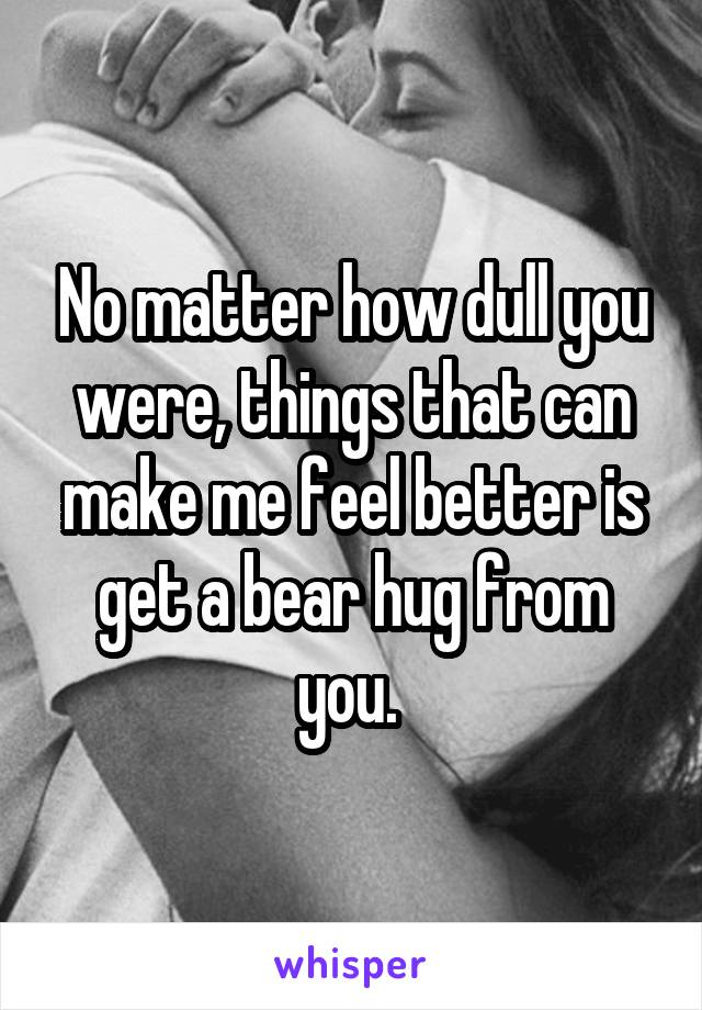 No matter how dull you were, things that can make me feel better is get a bear hug from you.