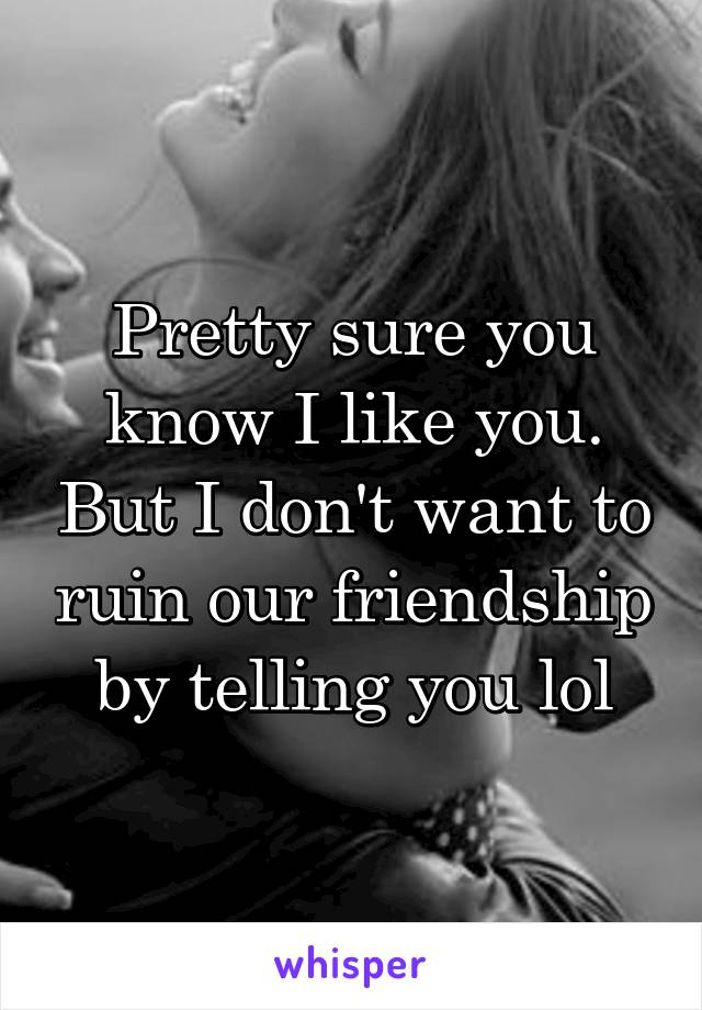 Pretty sure you know I like you. But I don't want to ruin our friendship by telling you lol