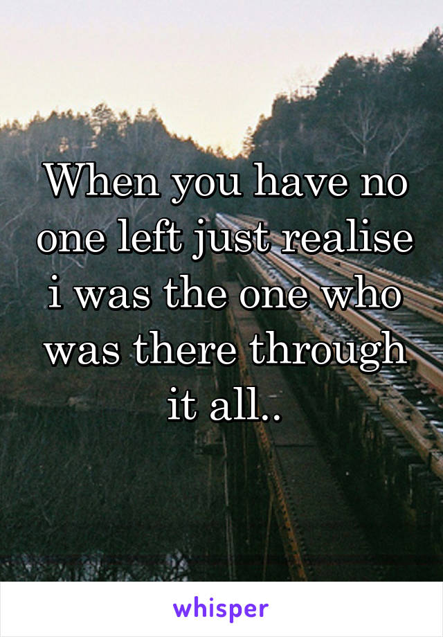 When you have no one left just realise i was the one who was there through it all..