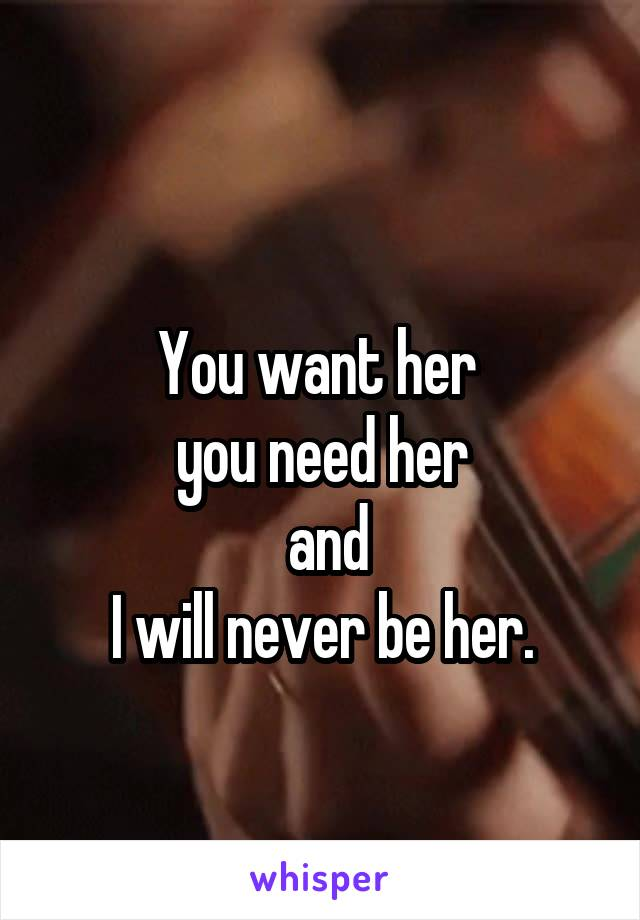 You want her  you need her  and  I will never be her.