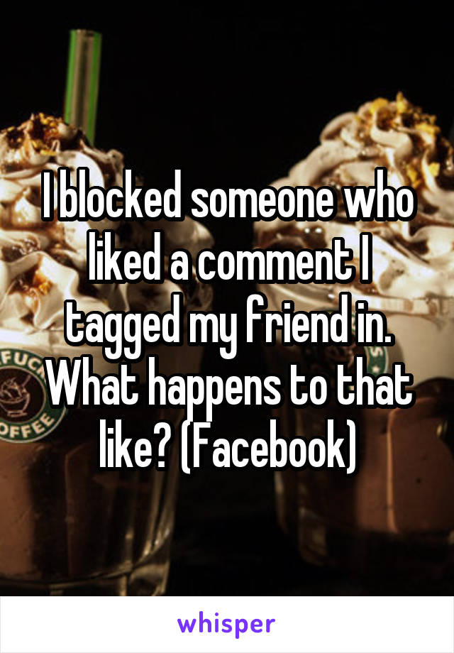 I blocked someone who liked a comment I tagged my friend in. What happens to that like? (Facebook)