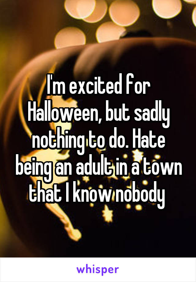 I'm excited for Halloween, but sadly nothing to do. Hate being an adult in a town that I know nobody