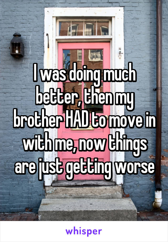 I was doing much better, then my brother HAD to move in with me, now things are just getting worse