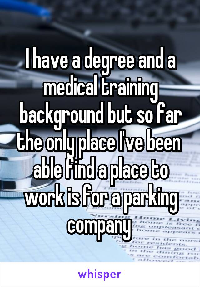 I have a degree and a medical training background but so far the only place I've been  able find a place to work is for a parking company