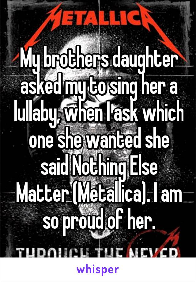My brothers daughter asked my to sing her a lullaby, when I ask which one she wanted she said Nothing Else Matter (Metallica). I am so proud of her.