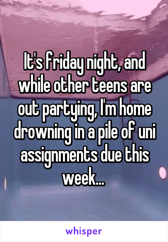 It's friday night, and while other teens are out partying, I'm home drowning in a pile of uni assignments due this week...