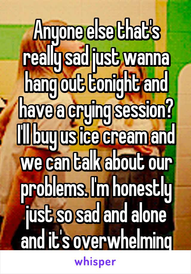 Anyone else that's really sad just wanna hang out tonight and have a crying session? I'll buy us ice cream and we can talk about our problems. I'm honestly just so sad and alone and it's overwhelming
