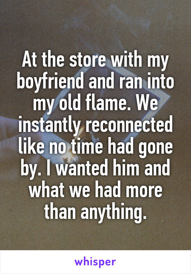 At the store with my boyfriend and ran into my old flame. We instantly reconnected like no time had gone by. I wanted him and what we had more than anything.