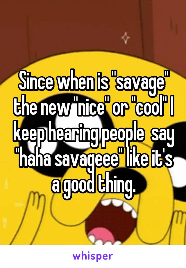 "Since when is ""savage"" the new ""nice"" or ""cool"" I keep hearing people  say ""haha savageee"" like it's a good thing."