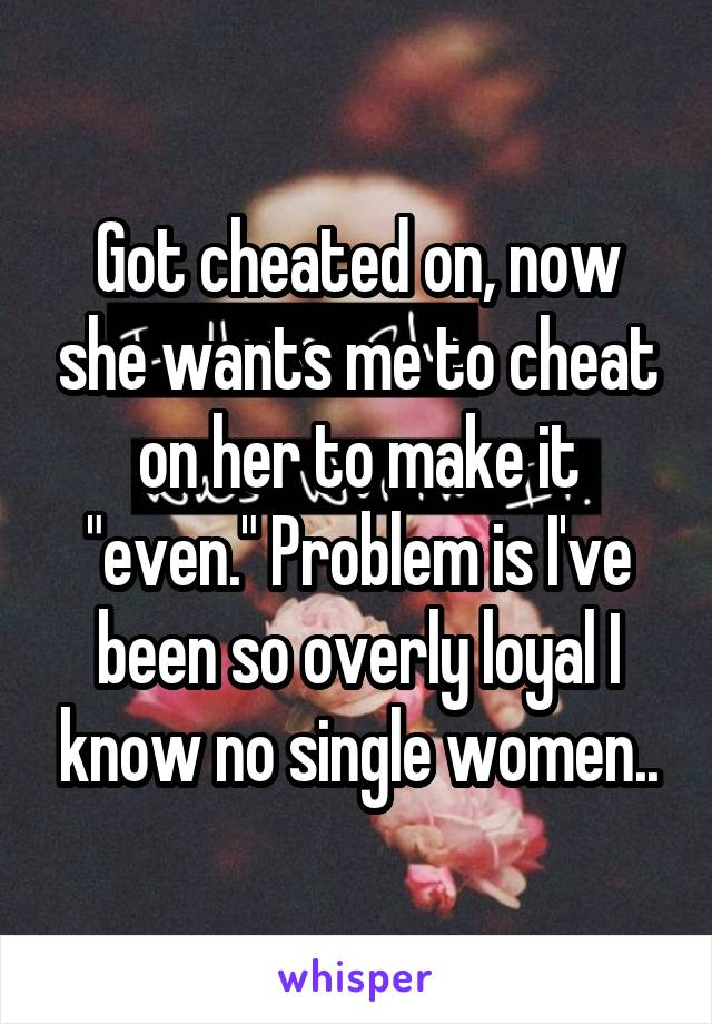 """Got cheated on, now she wants me to cheat on her to make it """"even."""" Problem is I've been so overly loyal I know no single women.."""