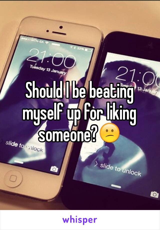 Should I be beating myself up for liking someone?😕