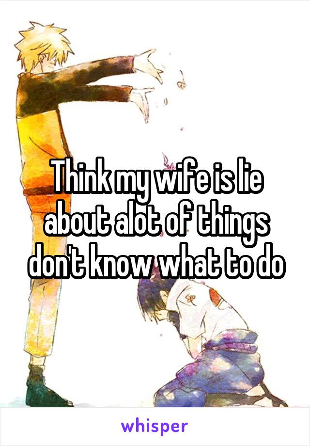 Think my wife is lie about alot of things don't know what to do