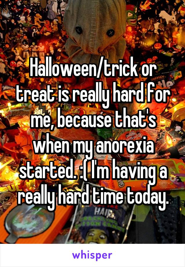 Halloween/trick or treat is really hard for me, because that's when my anorexia started. :( I'm having a really hard time today.