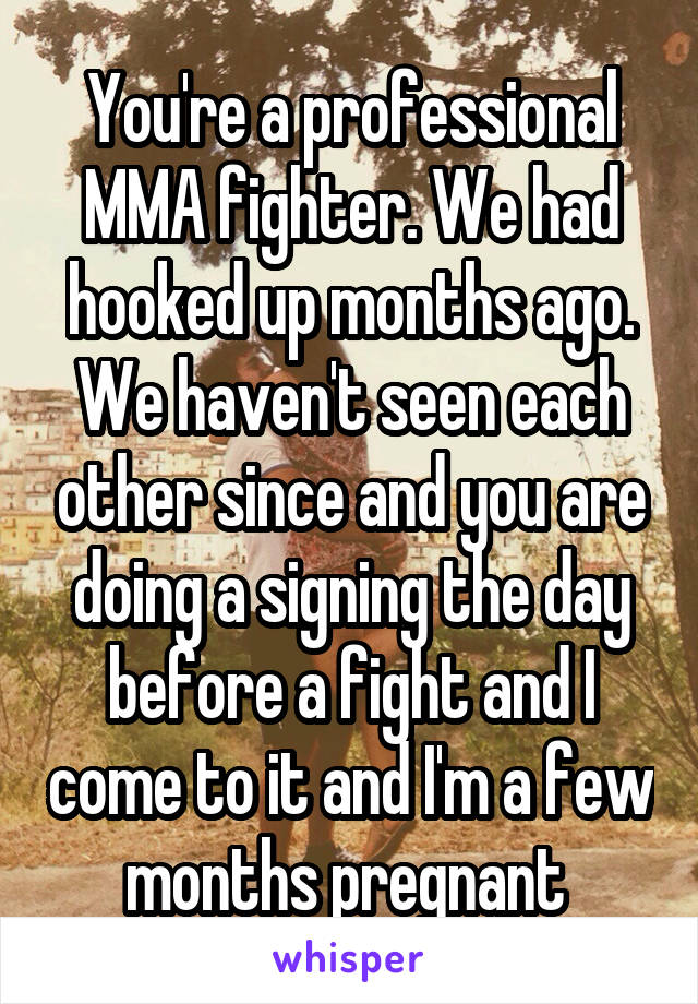 You're a professional MMA fighter. We had hooked up months ago. We haven't seen each other since and you are doing a signing the day before a fight and I come to it and I'm a few months pregnant