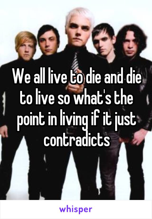 We all live to die and die to live so what's the point in living if it just contradicts