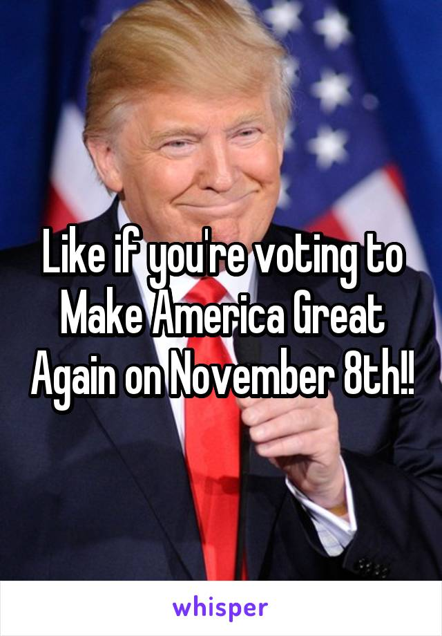 Like if you're voting to Make America Great Again on November 8th!!
