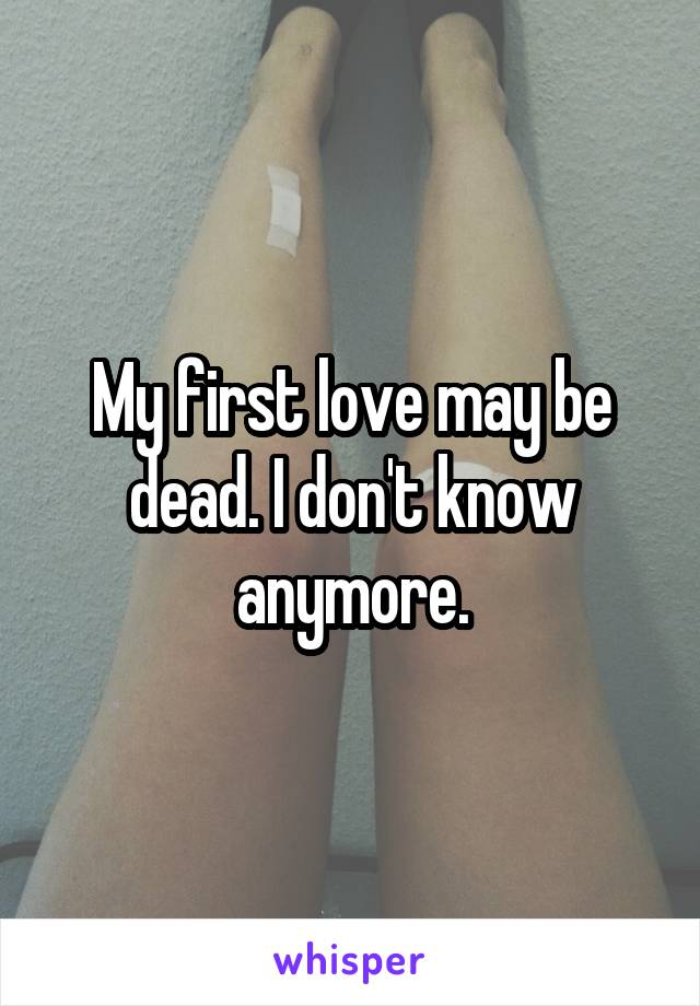 My first love may be dead. I don't know anymore.