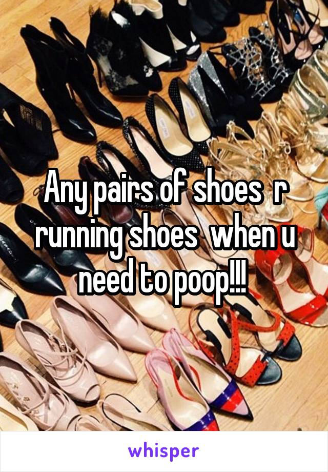 Any pairs of shoes  r running shoes  when u need to poop!!!