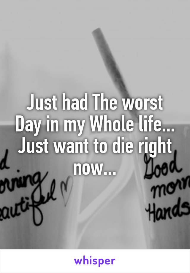 Just had The worst Day in my Whole life... Just want to die right now...
