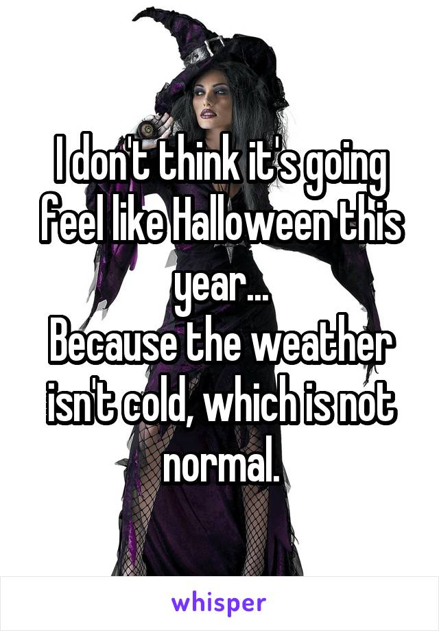 I don't think it's going feel like Halloween this year... Because the weather isn't cold, which is not normal.