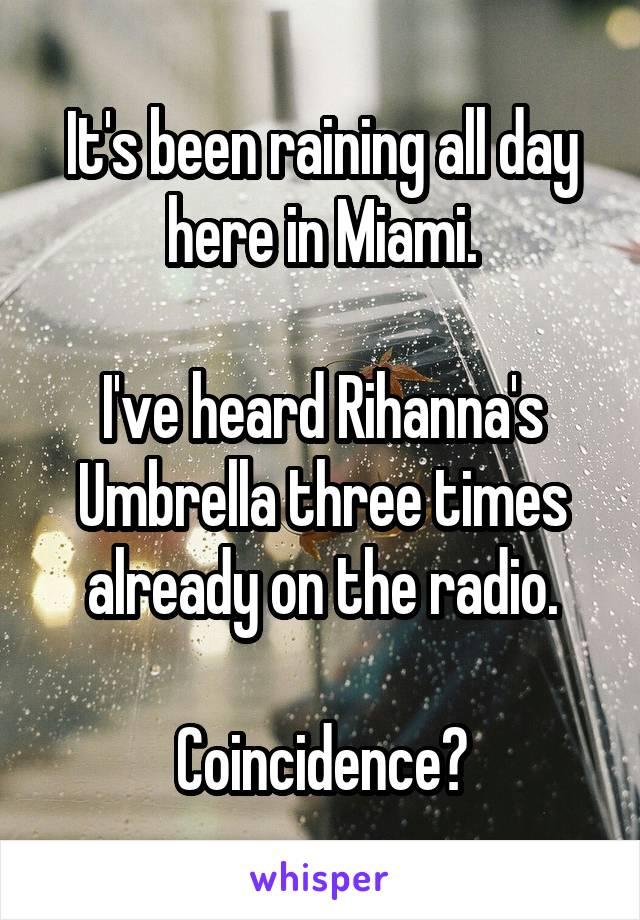 It's been raining all day here in Miami.  I've heard Rihanna's Umbrella three times already on the radio.  Coincidence?