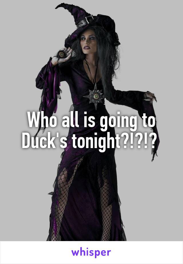 Who all is going to Duck's tonight?!?!?