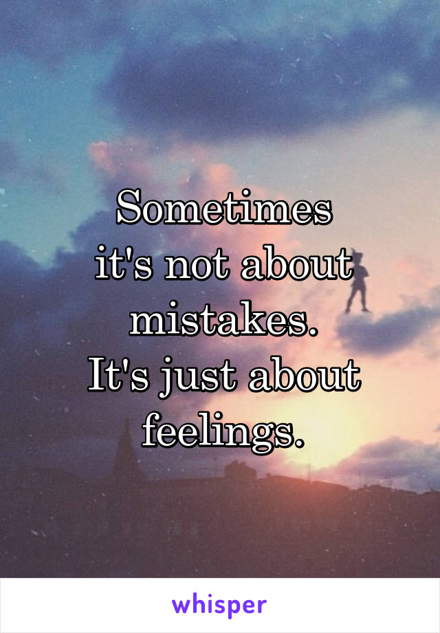Sometimes it's not about mistakes. It's just about feelings.