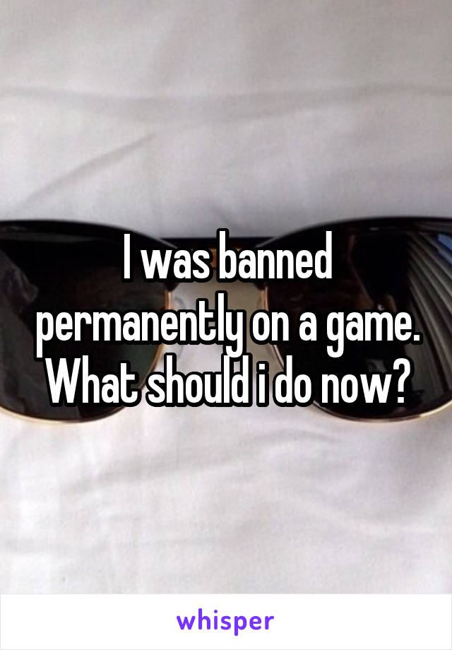 I was banned permanently on a game. What should i do now?