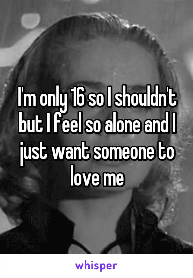 I'm only 16 so I shouldn't but I feel so alone and I just want someone to love me