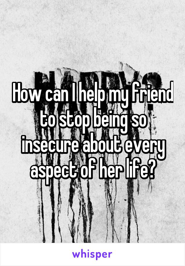 How can I help my friend to stop being so insecure about every aspect of her life?