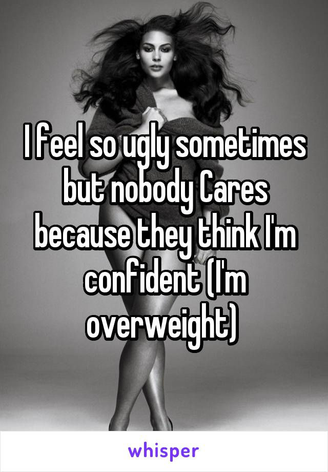 I feel so ugly sometimes but nobody Cares because they think I'm confident (I'm overweight)