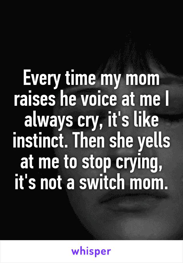 Every time my mom raises he voice at me I always cry, it's like instinct. Then she yells at me to stop crying, it's not a switch mom.