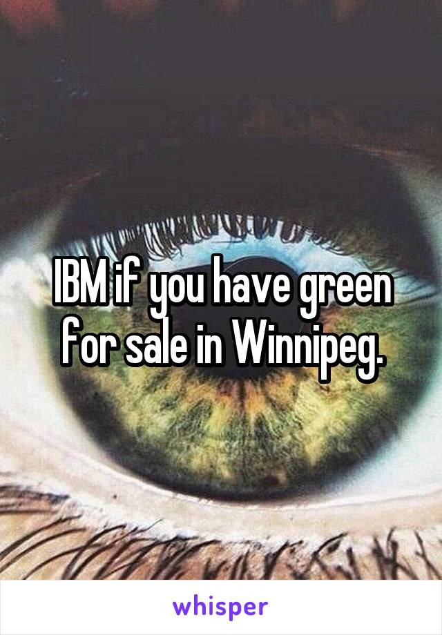 IBM if you have green for sale in Winnipeg.