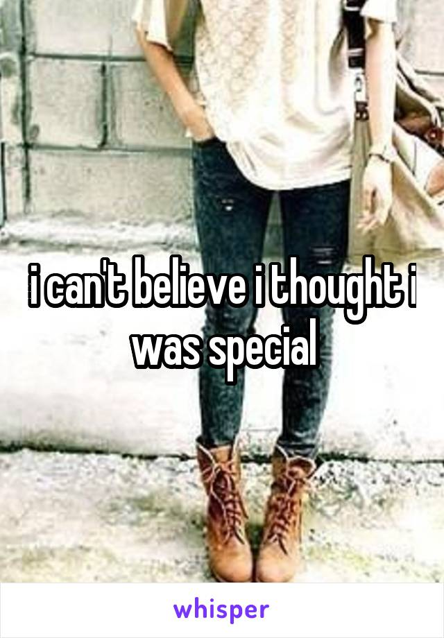 i can't believe i thought i was special