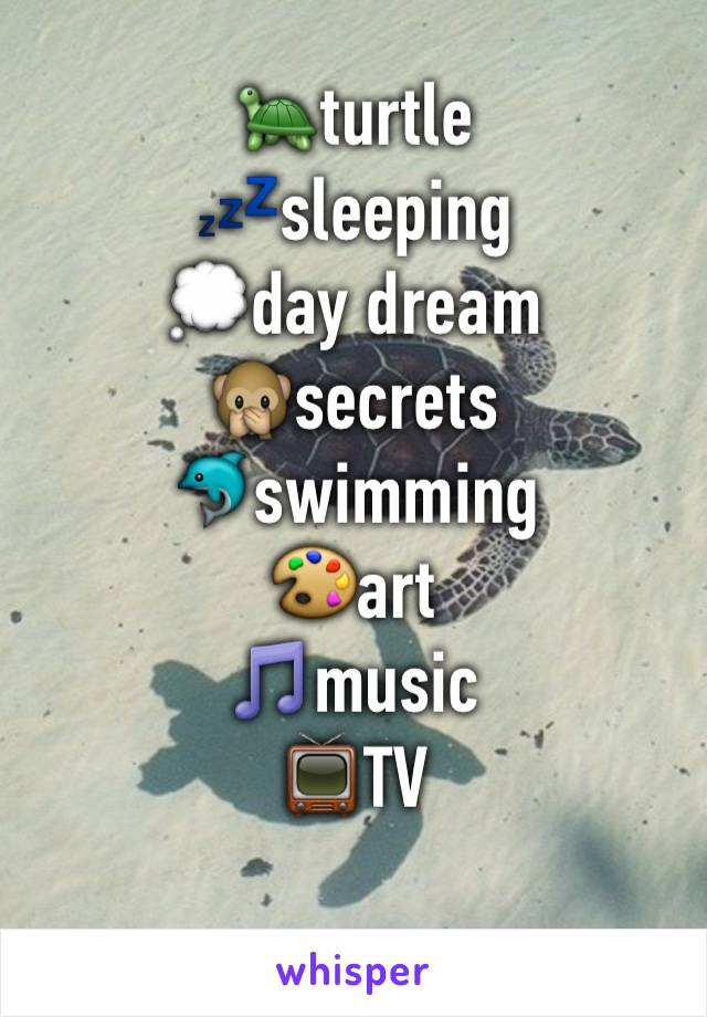 🐢turtle 💤sleeping  💭day dream 🙊secrets  🐬swimming  🎨art 🎵music  📺TV