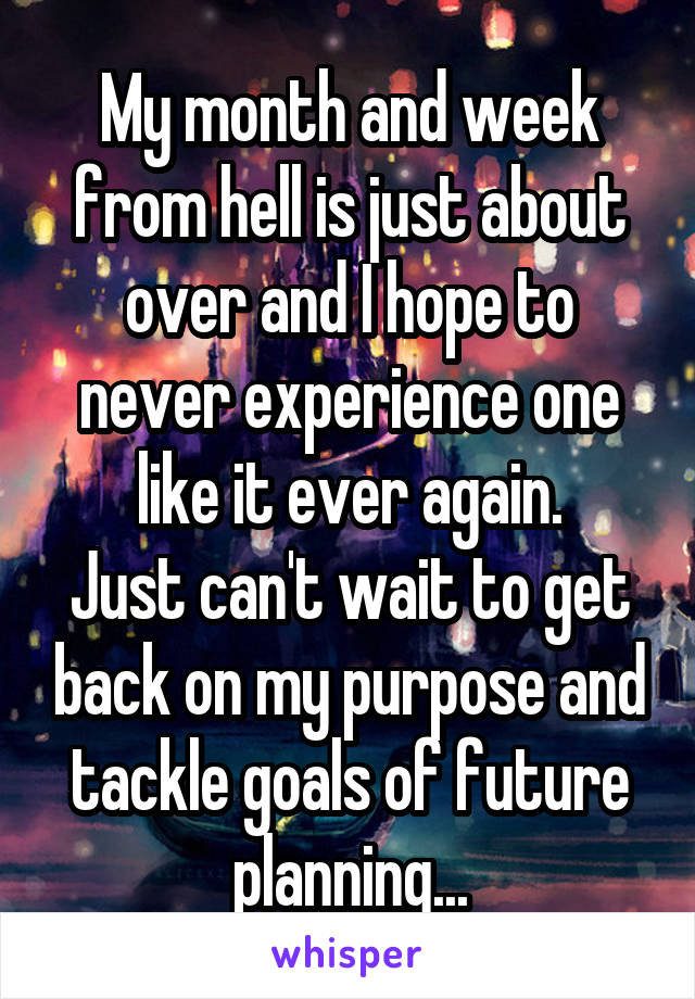 My month and week from hell is just about over and I hope to never experience one like it ever again. Just can't wait to get back on my purpose and tackle goals of future planning...