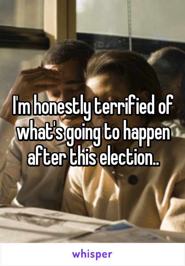 I'm honestly terrified of what's going to happen after this election..
