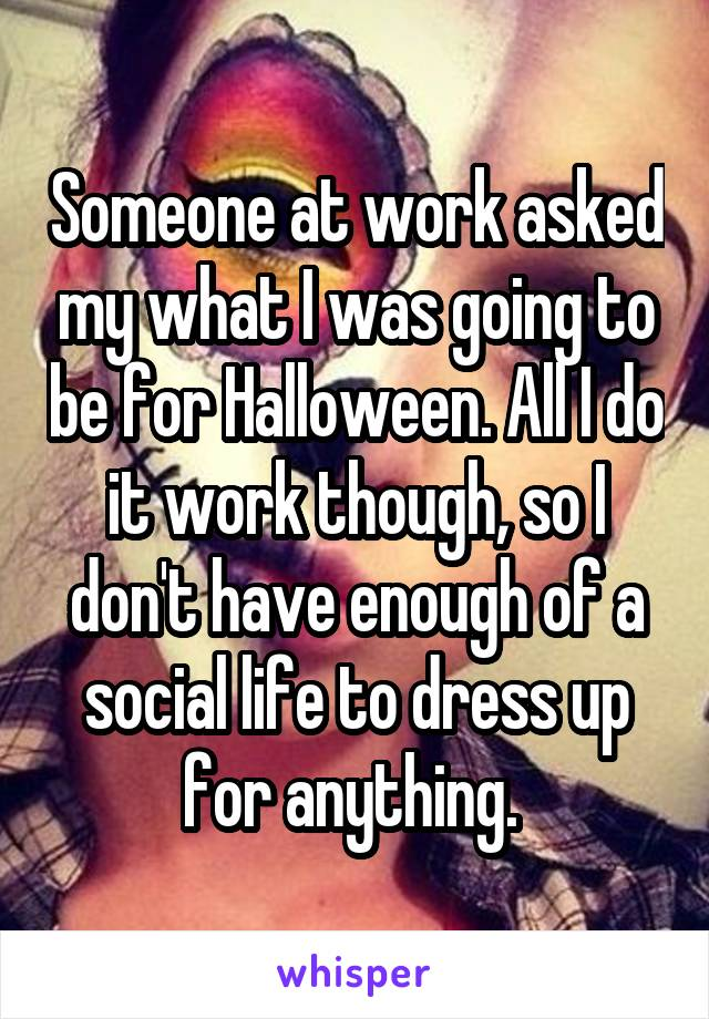 Someone at work asked my what I was going to be for Halloween. All I do it work though, so I don't have enough of a social life to dress up for anything.