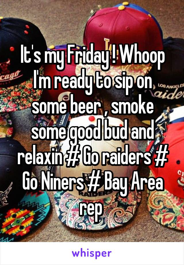 It's my Friday ! Whoop I'm ready to sip on some beer , smoke some good bud and relaxin # Go raiders # Go Niners # Bay Area rep