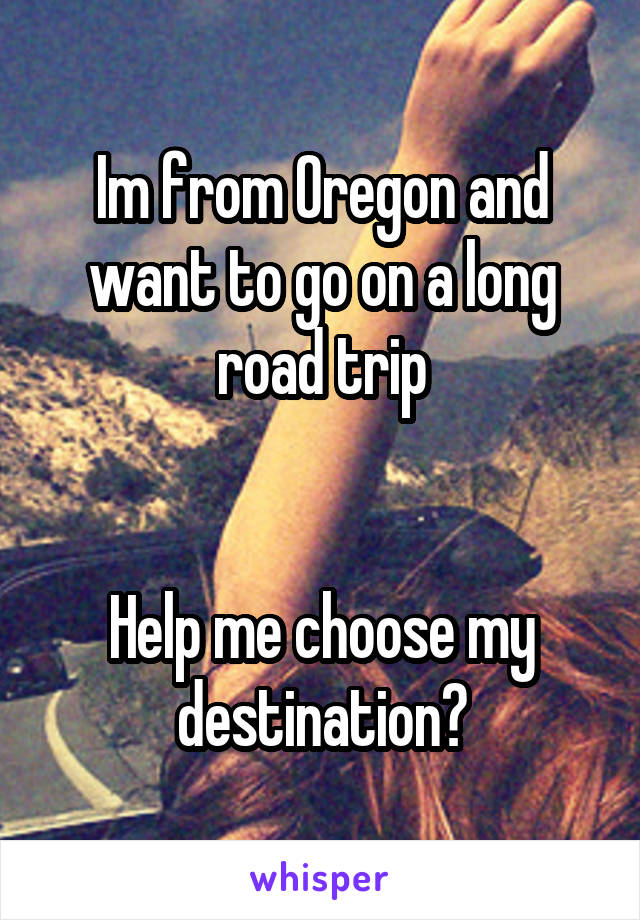 Im from Oregon and want to go on a long road trip   Help me choose my destination?