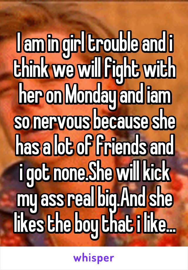 I am in girl trouble and i think we will fight with her on Monday and iam so nervous because she has a lot of friends and i got none.She will kick my ass real big.And she likes the boy that i like...