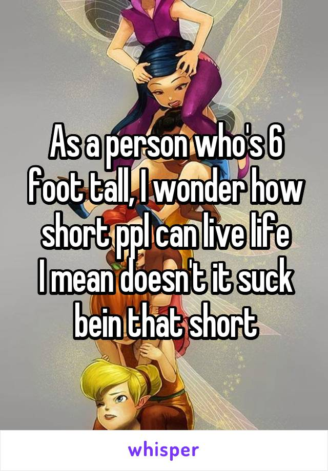 As a person who's 6 foot tall, I wonder how short ppl can live life I mean doesn't it suck bein that short
