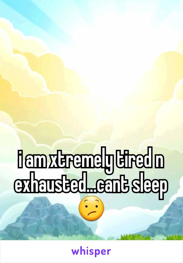 i am xtremely tired n exhausted...cant sleep 😕