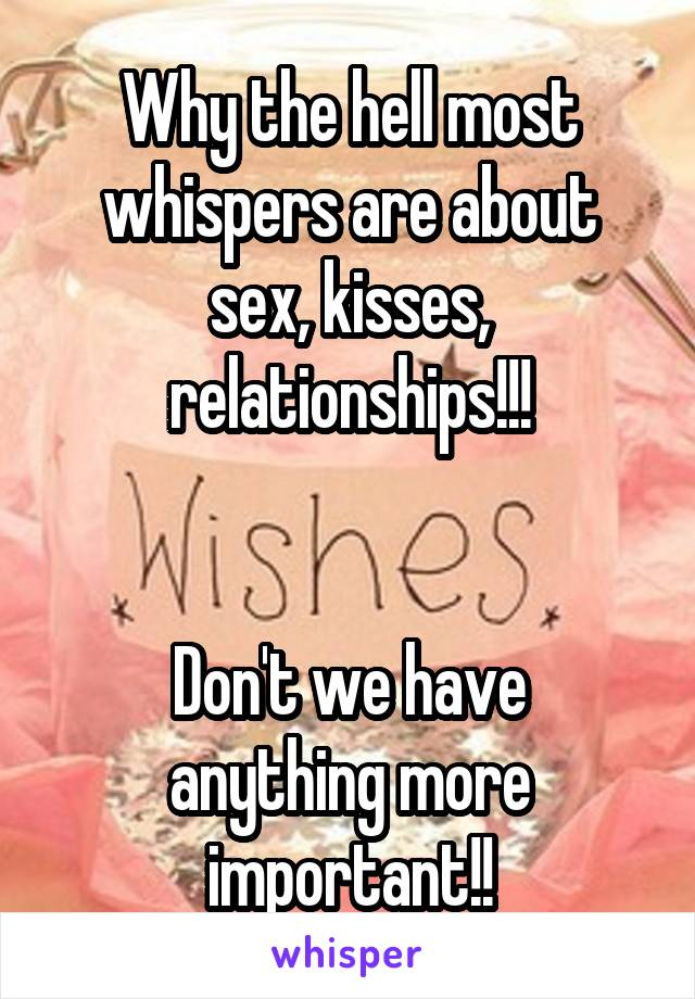 Why the hell most whispers are about sex, kisses, relationships!!!   Don't we have anything more important!!