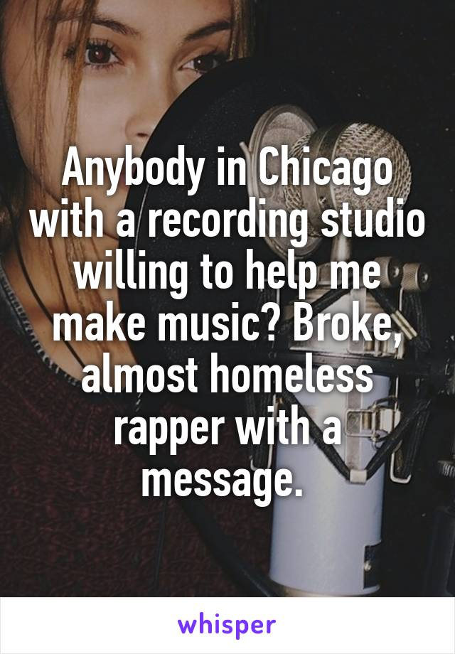 Anybody in Chicago with a recording studio willing to help me make music? Broke, almost homeless rapper with a message.