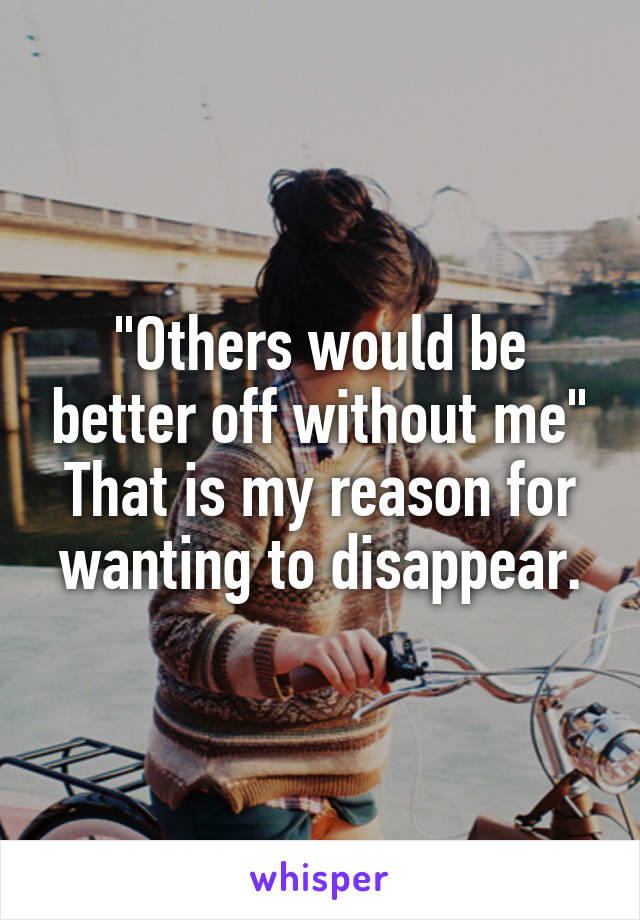 """Others would be better off without me"" That is my reason for wanting to disappear."
